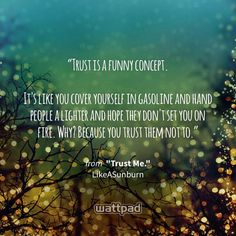 """""""Trust is a funny concept.  It's like you cover yourself in gasoline and hand people a lighter and hope they don't set you on fire. Why? Because you trust them not to."""" - from """"Trust Me."""" (on Wattpad) https://www.wattpad.com/46427765?utm_source=ios&utm_medium=pinterest&utm_content=share_quote&wp_page=quote&wp_uname=allie200&wp_originator=P0iGhXhbAx6OId7XpEzR0HSe18sqXUK61gPYqEtzrt1f4gbXMrebN%2BT3YyCNOixmXBkFU82ZSuhutkP2y1yykki8HE9qLa9uaJ%2F2fO3bPdpBBIH%2BmwjoyLgKYBb9CKvg #quote #wattpad"""