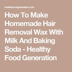 How To Make Homemade Hair Removal Wax With Milk And Baking Soda - Healthy Food Generation