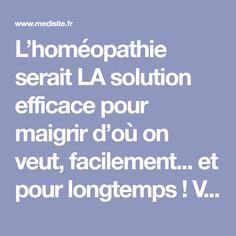 L'homéopathie serait LA solution efficace pour maigrir d'où on veut, facilement... et pour longtemps! Ventre plat, fringales, rétention d'eau, cellulite: voici les solutions homéopathiques!