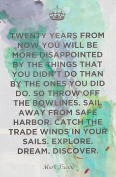 """""""Twenty years from now you will be more disappointed by the things that you didn't do than by the ones you did do. So throw off the bowlines. Sail away from the safe harbor. Catch the trade winds in your sails. Explore. Dream. Discover."""" – Mark Twain #travel #goabroad"""