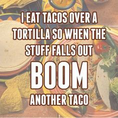 I eat tacos over a tortilla, so when the stuff falls out BOOM another taco.