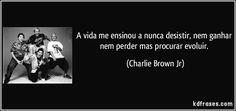 A vida me ensinou a nunca desistir, nem ganhar nem perder mas procurar evoluir. (Charlie Brown Jr)