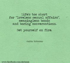 """Life's too short for 'loveless sexual affairs', meaningless bonds, and boring conversations. Set yourself on fire."" Anita Krizzan"