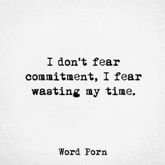 I don't fear commitment.   I fear wasting my time.