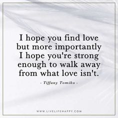 Deep Life Quote: I hope you find love but more importantly I hope you're strong enough to walk away from what love isn't. - Tiffany Tomiko