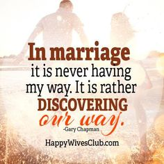 """In marriage, it is never having my way. It is rather discovering our way."" -Gary Chapmam"