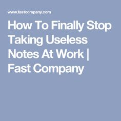 How To Finally Stop Taking Useless Notes At Work | Fast Company