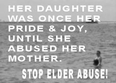 Her daughter was once her pride & joy, until she abused her Mother.  STOP ELDER ABUSE!