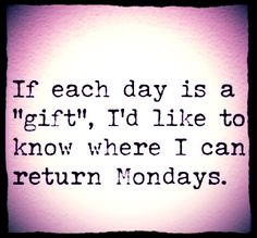 if each day is a 'gift' - where can i return Mondays