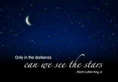 Only in the darkness can we see the stars.   Martin Luther King Jr