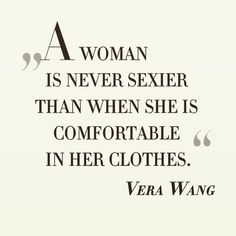 A woman is never sexier than when she is comfortable in her clothes. I do not believe this but I love Vera wang Great Quotes, Quotes To Live By, Inspirational Quotes, Awesome Quotes, Words Quotes, Wise Words, Sayings, Qoutes, Shopping Quotes