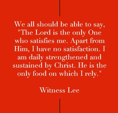 "We all should be able to say, ""The Lord is the only One who satisfies me. Apart from Him, I have no satisfaction. I am daily strengthened and sustained by Christ. He is the only food on which I rely."" Quote from, Witness Lee, via, www.agodman.com"