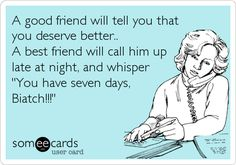 A good friend will tell you that you deserve better.. A best friend will call him up late at night, and whisper 'You have seven days, Biatch!!!'