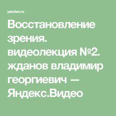 Восстановление зрения.  видеолекция №2. жданов владимир георгиевич — Яндекс.Видео