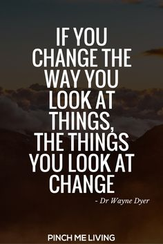 Change your reality quote: If you change the way you look at things, the things you look at change – Dr Wayne Dyer via @pinchmeliving