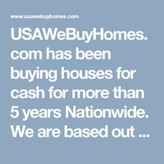 USAWeBuyHomes.com has been buying houses for cash for more than 5 years Nationwide. We are based out of Dallas, Texas.  We Buy homes, condos, duplexes and Apartment complexes.  We constantly strive to ensure the happiness of our clients by offering honest opinions, expert knowledge, fair cash offers or take over payments to help save your credit or prevent foreclosure. We work tirelessly to help families sell properties fast, regardless of their situations or reason for selling.