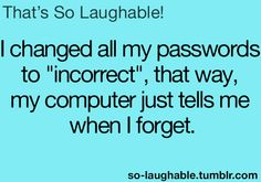 "I changed all my passwords to ""incorrect"", that way, my computer tells me when I forget"