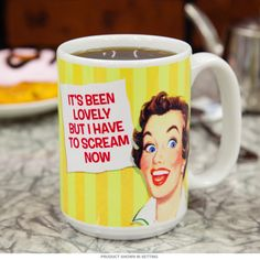 It's Been Lovely But I Have to Scream Coffee Mug   Funny Mugs   RetroPlanet.com I think everyone feels this way from time to time. Humorous coffee mug