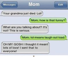 """Here we have a screenshot of a mother texting her daughter that her grandma has passed away. She concludes the message """"LOL"""" thinking it means """"lots of love""""; however in this information age it stands for """"laugh out loud"""". The error is funny, however I find it extremely sad that a mother would text her daughter that rather than call her or tell her in person. It shows how social media and technology is desensitizing us and making us act more like robots than humans."""