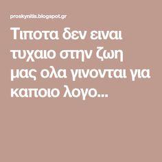 Τιποτα δεν ειναι τυχαιο στην ζωη μας ολα γινονται για καποιο λογο... Greek Quotes, Psychology, Blog, Life, Psicologia, Blogging