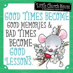 Good Times Become Memories & Bad Times Become Good Lessons...Little Church Mouse.