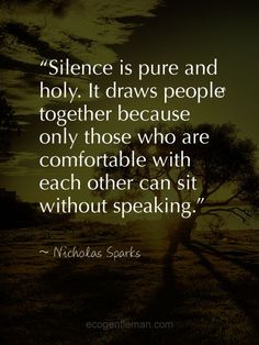 Silence is pure and holy. It draws people together because only those who are comfortable with each other can sit without speaking.