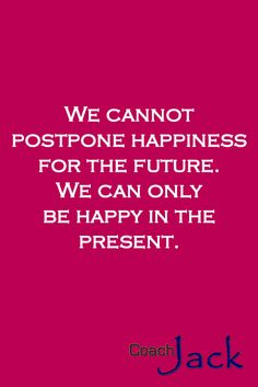 That is why we should always ask ourselves what can we do to be happy today that will also make us happy tomorrow.