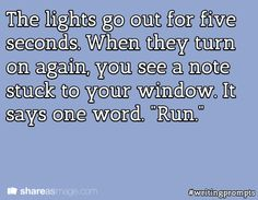 "The lights go out for five seconds. When they turn on again, you see a note stuck to your window. It says one word. ""Run."" #writingprompts"