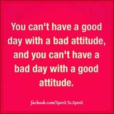 You can't have  good day with a bad attitude.  and you can't have a bad day with a good attitude.