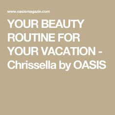 YOUR BEAUTY ROUTINE FOR YOUR VACATION - Chrissella by OASIS