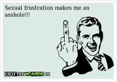 Sexual frustration makes me an asshole!!!