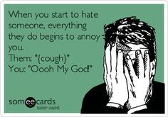 When you start to hate someone, everything they do begins to annoy you. Them: '{cough}' You: 'Oooh My God!'