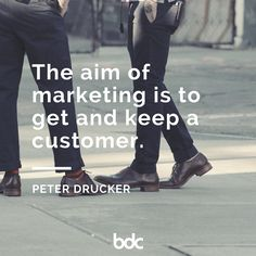 """Quote of the day: """"The aim of marketing is to get and keep a customer."""" - Peter Drucker"""