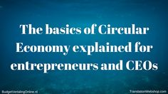 'The basics of Circular Economy explained for entrepreneurs and CEOs' Entrepreneurs and CEOs generally tend to know a thing or two about sustainability and CSR. Circular Economy, however, is an idea that goes far beyond those concepts. Understanding Circular Economy and its implications is important in order to stay up to date in this competitive business environment. Read it here: http://budgetvertalingonline.nl/business/basics-of-circular-economy-for-entrepreneurs-and-ceos/