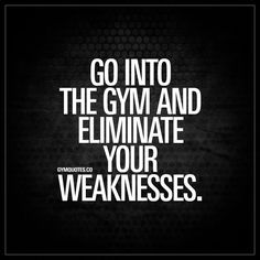 """Go into the gym and eliminate your weaknesses."" - It's not just about training your favorite bodyparts. It's about going to the gym and training your entire body. Eliminating your weaknesses and becoming stronger! 