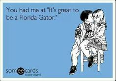 Florida Gators  Hahaha, this is true.  My husband tells me that when he came to meet me, and saw my Fl car tag.. it was all over.. plp