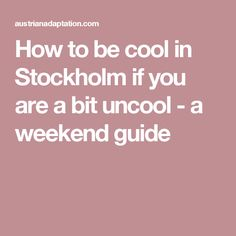 How to be cool in Stockholm if you are a bit uncool - a weekend guide
