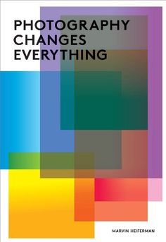 Photography Changes Everything by Marvin Heiferman,