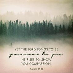 there are seasons of life when compassion is not easy to be found or felt...but, scripture says it is there...hold fast to that truth Isaiah 30:18