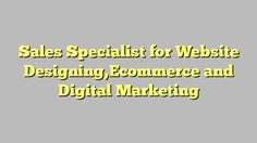 Sales Specialist for Website Designing,Ecommerce and Digital Marketing