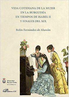 Vida cotidiana de la mujer en la burguesía en tiempos de Isabel II y finales del XIX .: Amazon.es: Belén Fernández de Alarcón: Libros
