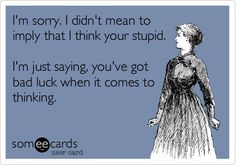 I'm sorry. I didn't mean to imply that I think your stupid. I'm just saying, you've got bad luck when it comes to thinking.