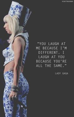 NOT a Lady Gaga quote - I had this on a t-shirt over 10 years ago. I hate that I've got a picture of Gaga on my board now!