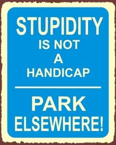 """If you don't have a handicap placard or license plate - You're NOT Entitled To Use A Handicap Parking Space. """"Stupidity is not a handicap ~ PARK ELSEWHERE! Tin Signs, Metal Signs, Funny Postcards, Stupid People, Lazy People, Smart People, It Goes On, Truth Hurts, Funny Signs"""
