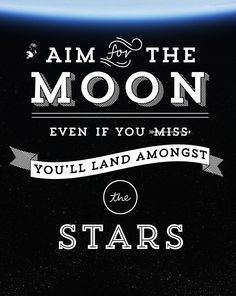 Aim for the moon. Even if you miss, you'll land amongst the stars.