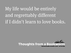 Yes. What would I do with my time? How much less would I know? Books make me better.