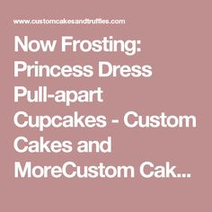 Now Frosting: Princess Dress Pull-apart Cupcakes - Custom Cakes and MoreCustom Cakes and More