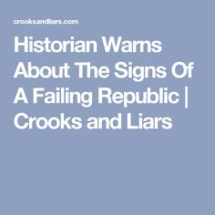 Historian Warns About The Signs Of A Failing Republic | Crooks and Liars