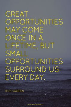 Great opportunities may come once in a lifetime, but small opportunities surround us every day. - Rick Warren | Darling made this with Spoken.ly