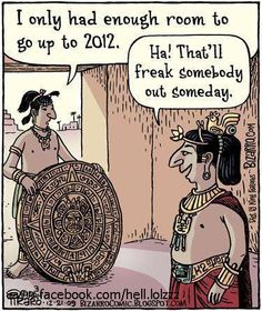 I Seriously Made A Joke About This A While Ago. What If The Aztec Calendar Writer Just Ran Out Of Room At 2012? Maybe He Died, And No Other Aztec Guy Wanted To Take Up The Job?